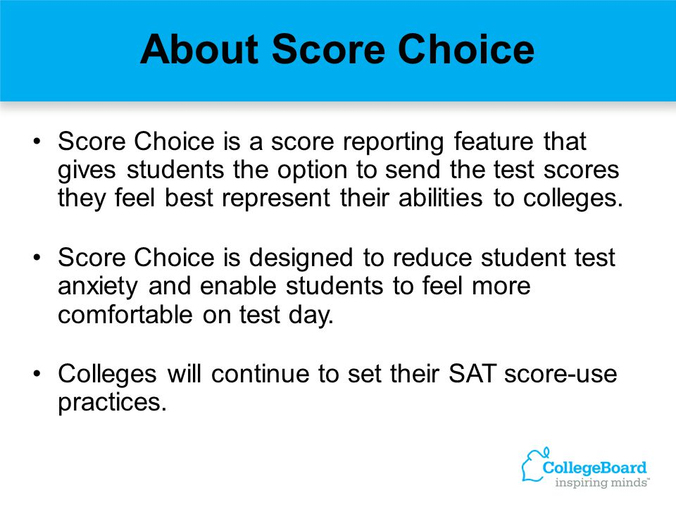 About Score Choice Score Choice is a score reporting feature that gives students the option to send the test scores they feel best represent their abi