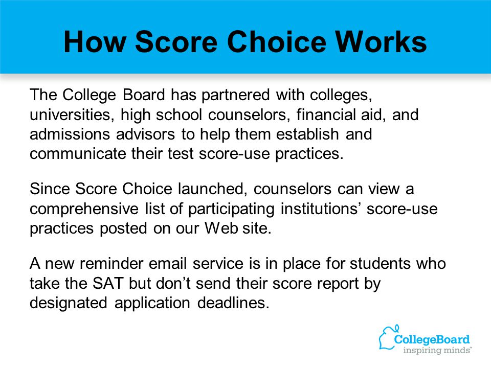 How Score Choice Works The College Board has partnered with colleges, universities, high school counselors, financial aid, and admissions advisors to