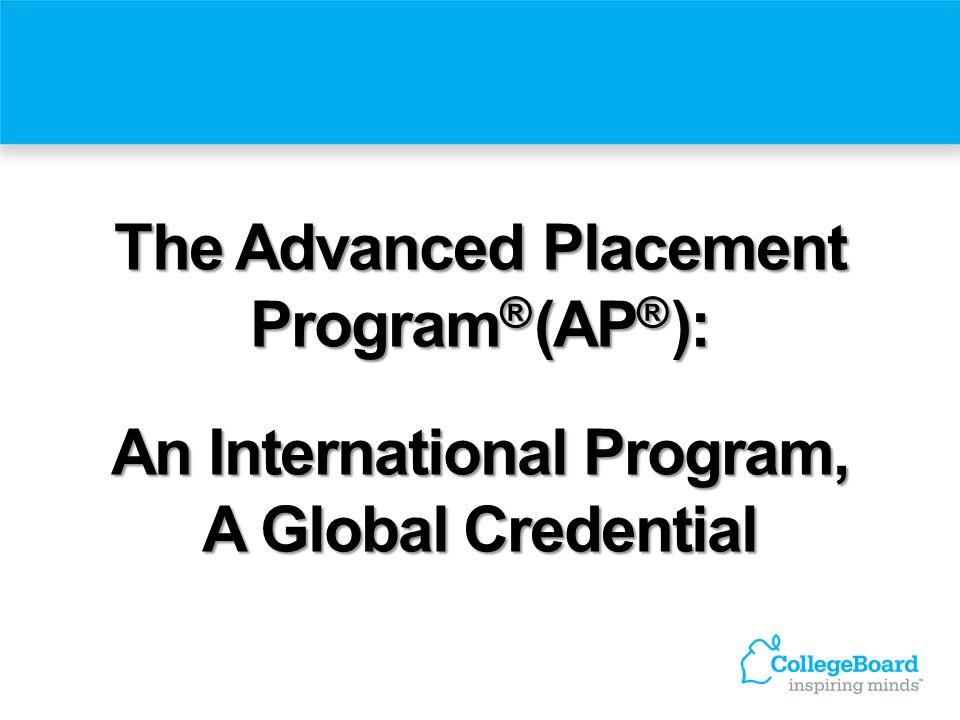 The Advanced Placement Program ® (AP ® ): An International Program, A Global Credential