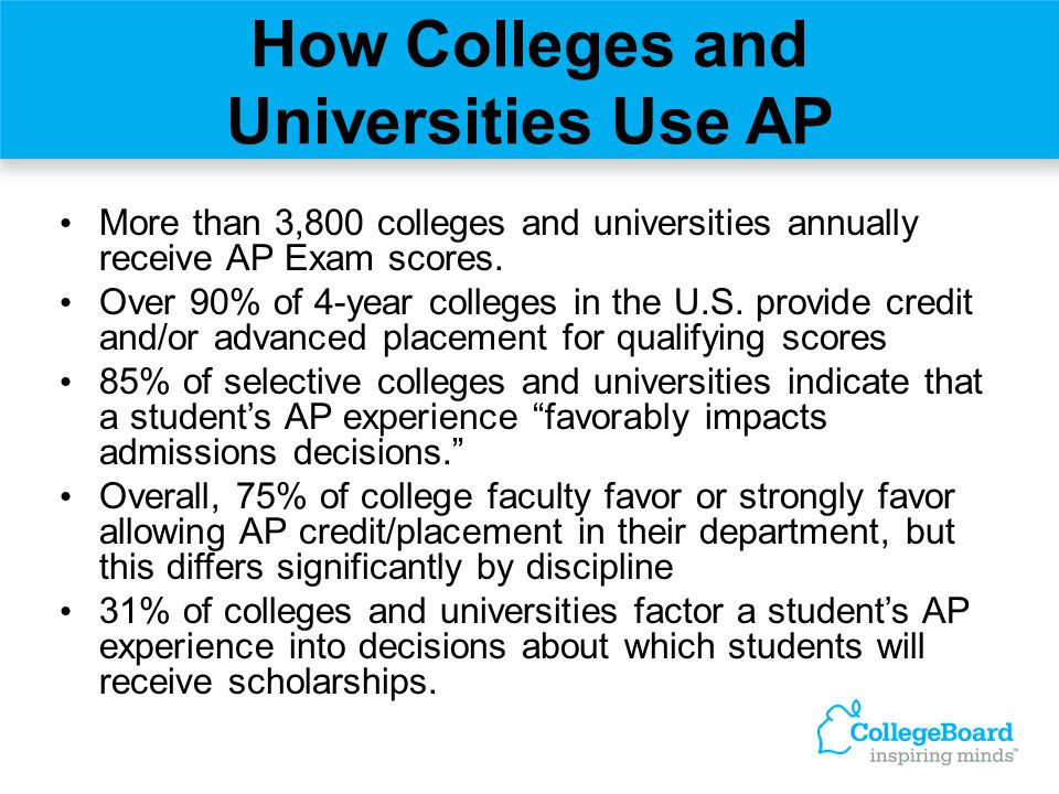 How Colleges and Universities Use AP More than 3,800 colleges and universities annually receive AP Exam scores. Over 90% of 4-year colleges in the U.S