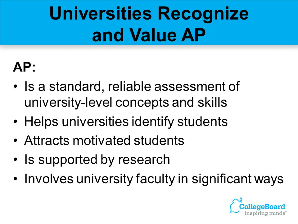 Universities Recognize and Value AP AP: Is a standard, reliable assessment of university-level concepts and skills Helps universities identify student