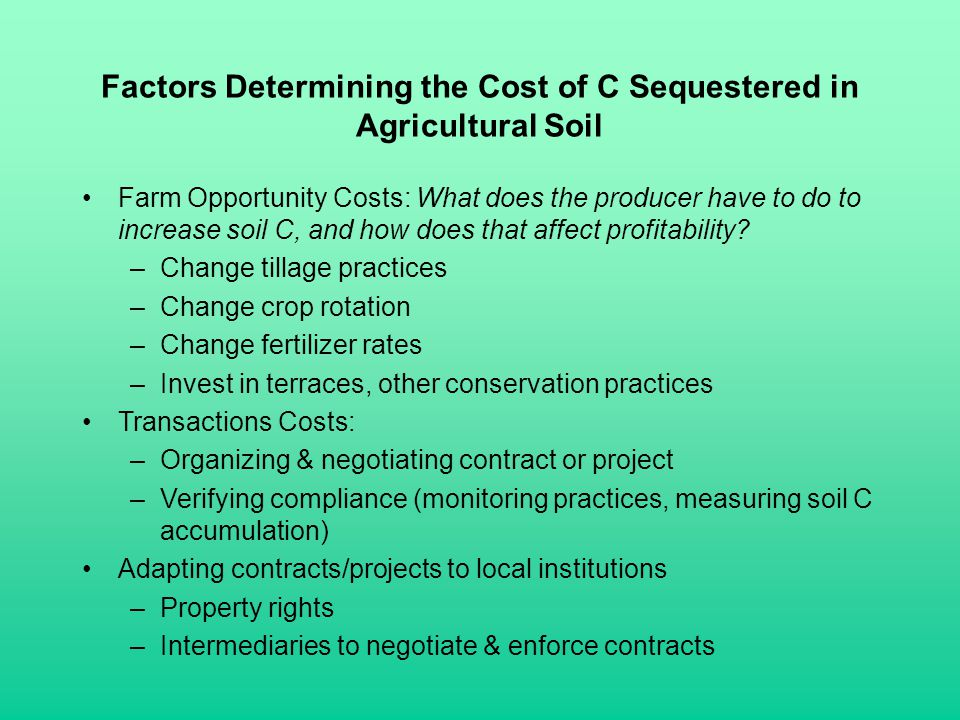 Factors Determining the Cost of C Sequestered in Agricultural Soil Farm Opportunity Costs: What does the producer have to do to increase soil C, and h