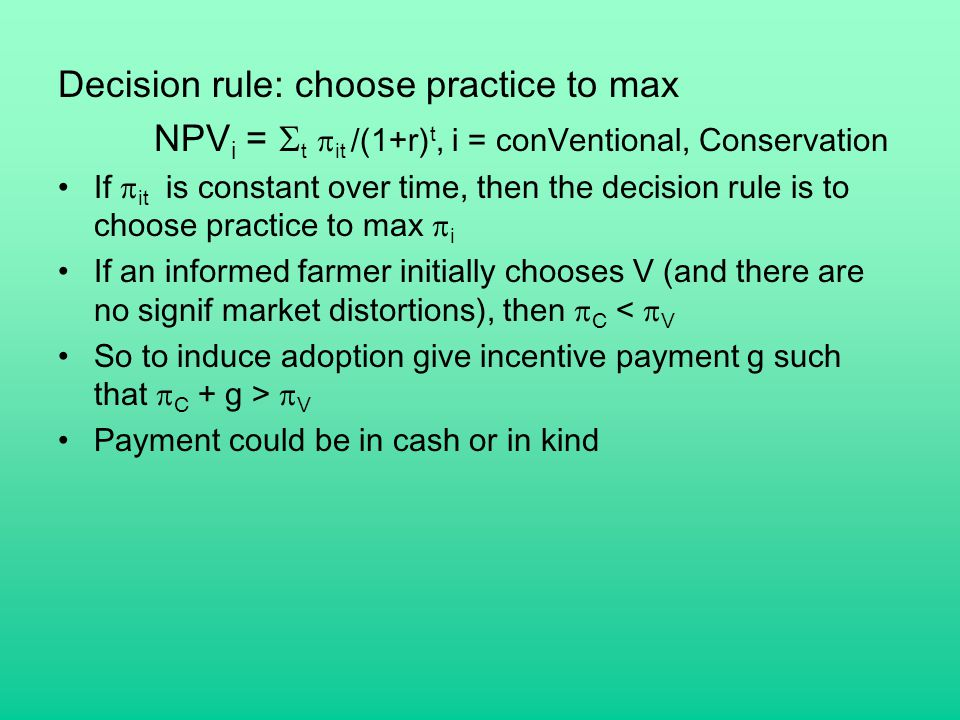 Decision rule: choose practice to max NPV i =  t  it /(1+r) t, i = conVentional, Conservation If  it is constant over time, then the decision rule is to choose practice to max  i If an informed farmer initially chooses V (and there are no signif market distortions), then  C <  V So to induce adoption give incentive payment g such that  C + g >  V Payment could be in cash or in kind