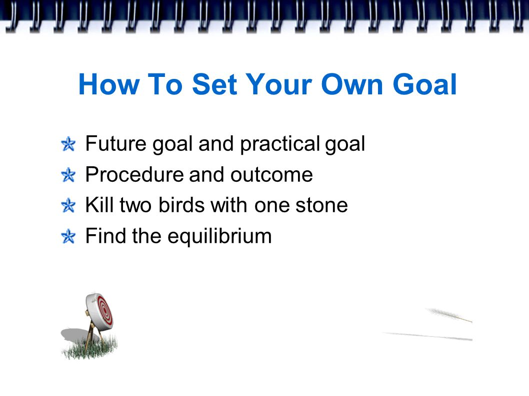 How To Set Your Own Goal Future goal and practical goal Procedure and outcome Kill two birds with one stone Find the equilibrium