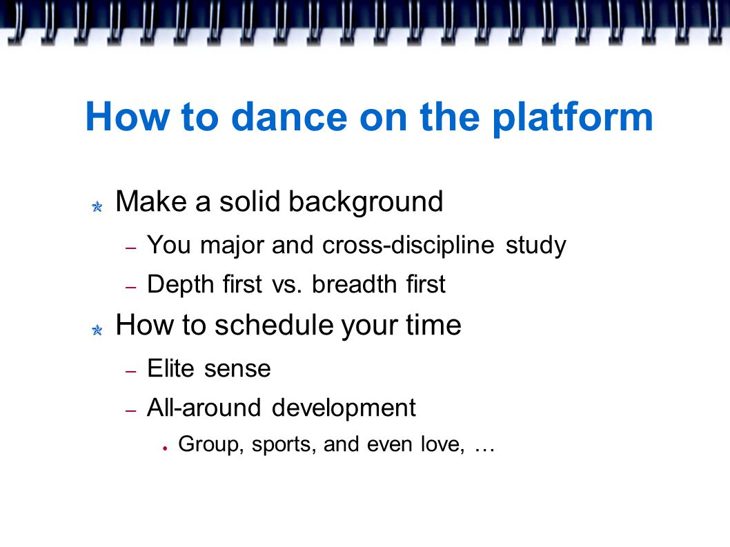 How to dance on the platform Make a solid background – You major and cross-discipline study – Depth first vs.