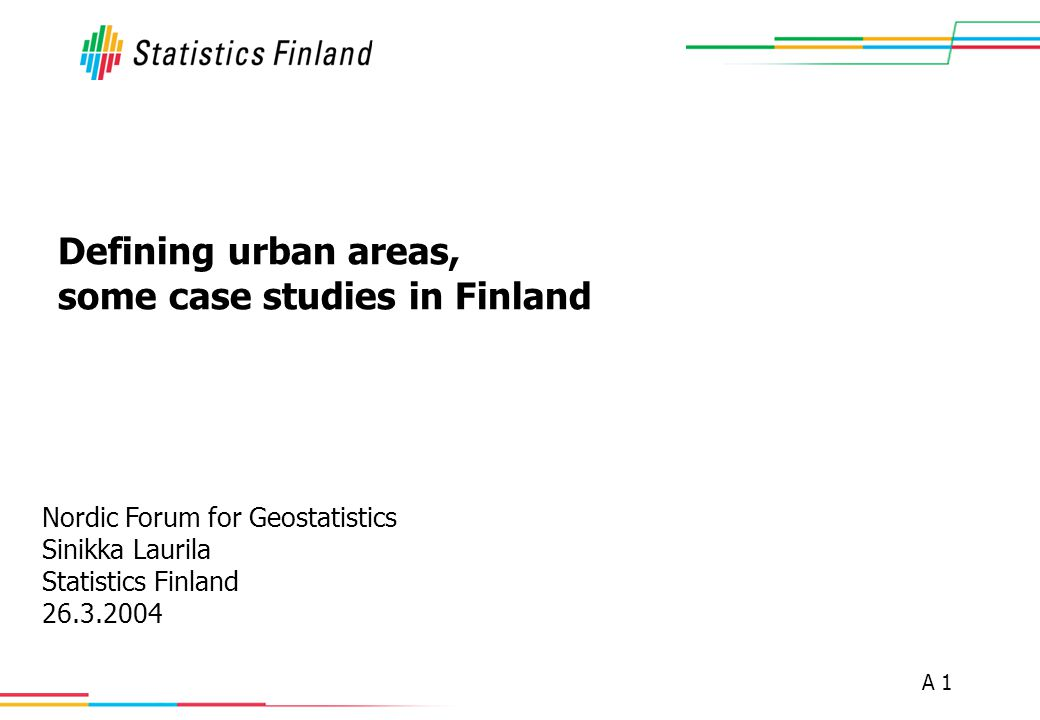 A 1 Defining urban areas, some case studies in Finland Nordic Forum for Geostatistics Sinikka Laurila Statistics Finland 26.3.2004