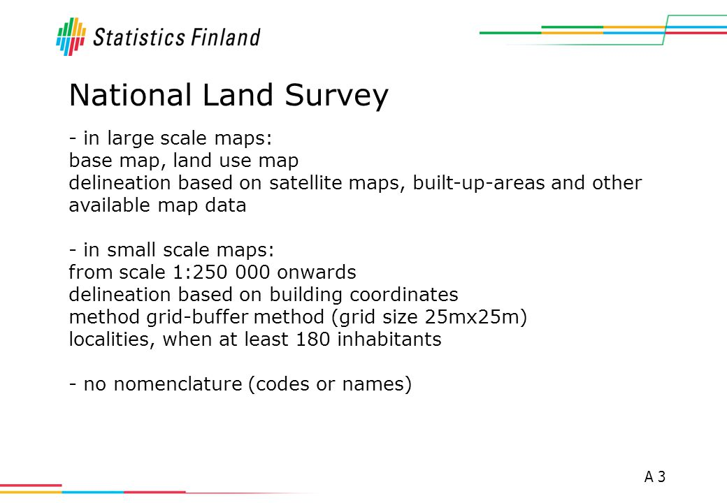 A 3 National Land Survey - in large scale maps: base map, land use map delineation based on satellite maps, built-up-areas and other available map data - in small scale maps: from scale 1:250 000 onwards delineation based on building coordinates method grid-buffer method (grid size 25mx25m) localities, when at least 180 inhabitants - no nomenclature (codes or names)