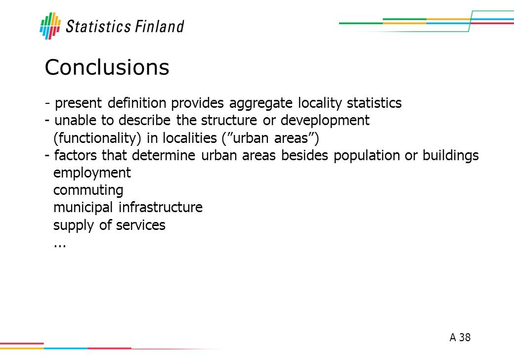 A 38 Conclusions - present definition provides aggregate locality statistics - unable to describe the structure or deveplopment (functionality) in localities ( urban areas ) - factors that determine urban areas besides population or buildings employment commuting municipal infrastructure supply of services...