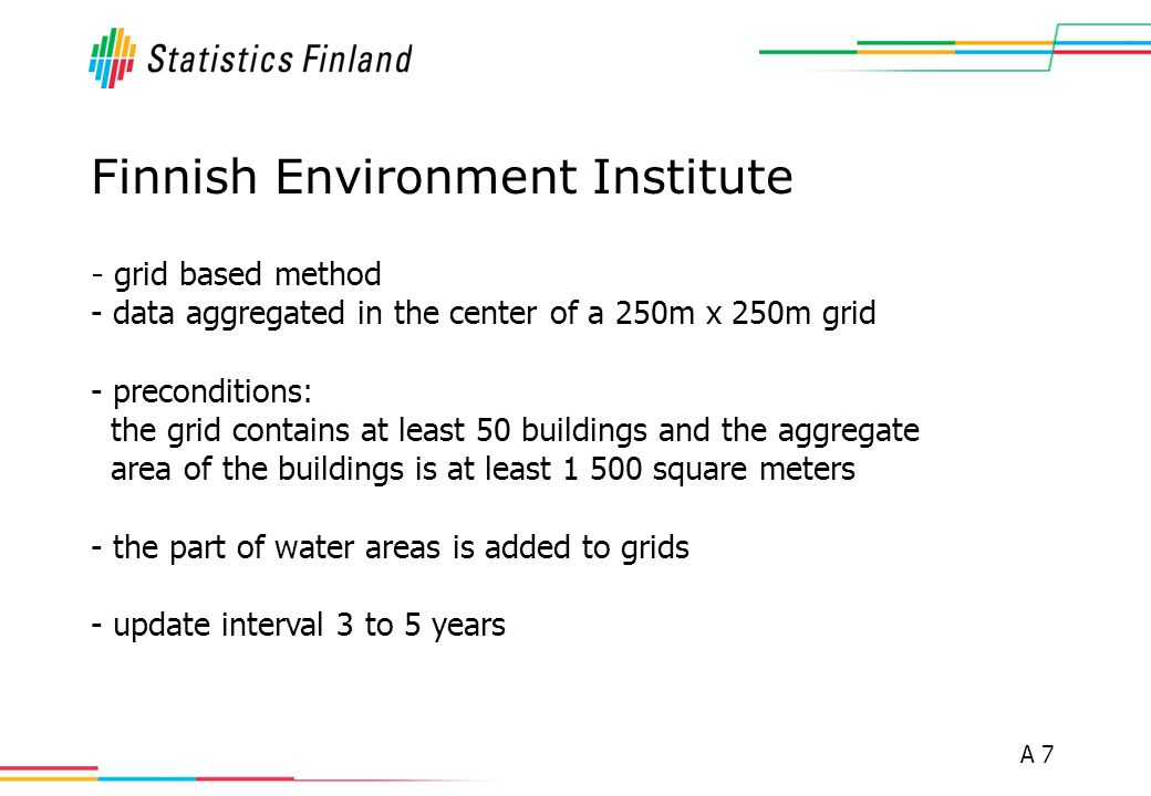 A 7 Finnish Environment Institute - grid based method - data aggregated in the center of a 250m x 250m grid - preconditions: the grid contains at leas