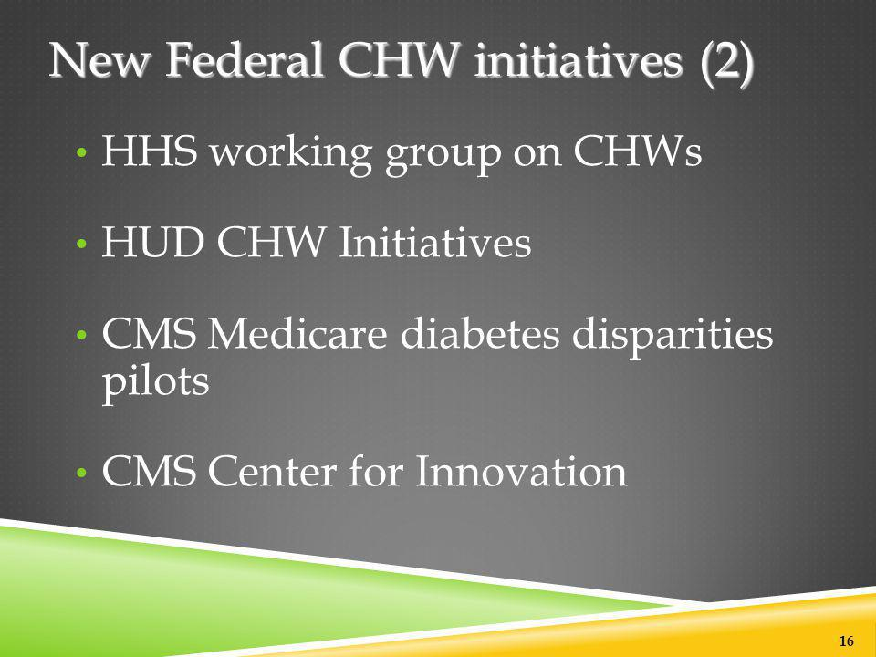 New Federal CHW initiatives (2) HHS working group on CHWs HUD CHW Initiatives CMS Medicare diabetes disparities pilots CMS Center for Innovation 16