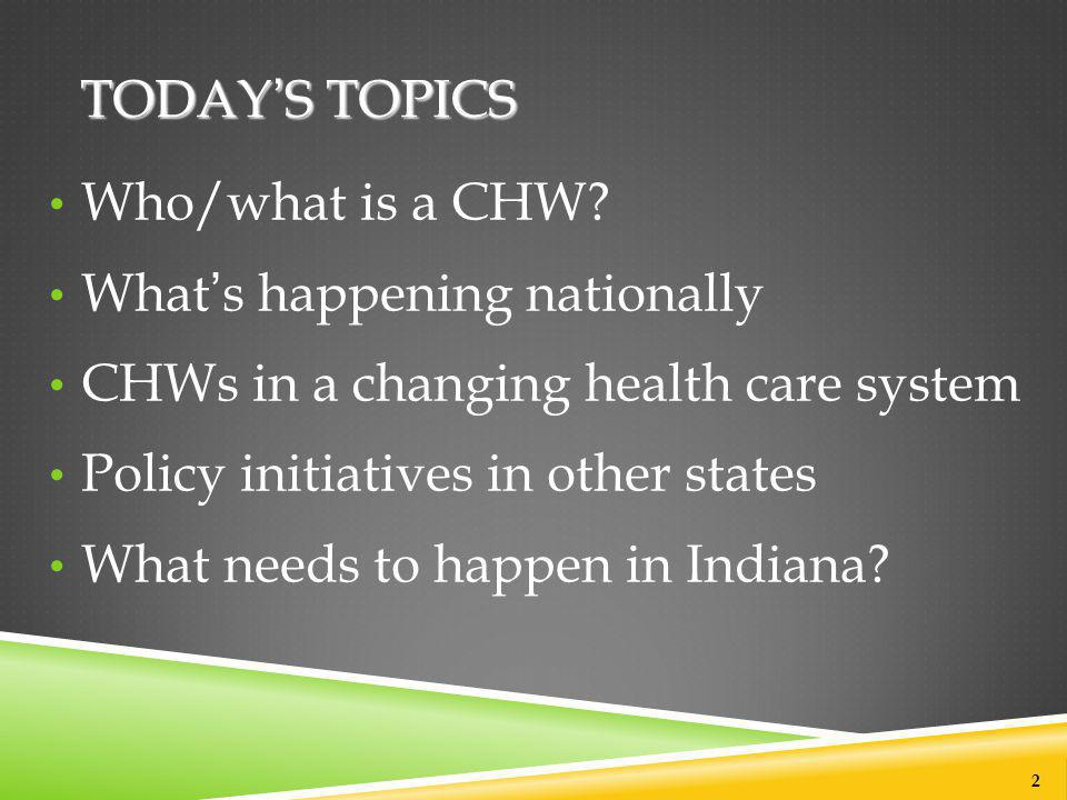 TODAY'S TOPICS Who/what is a CHW? What's happening nationally CHWs in a changing health care system Policy initiatives in other states What needs to h