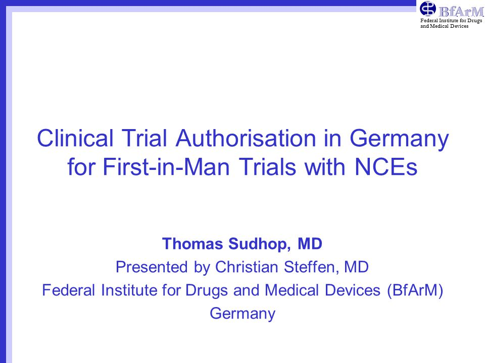 Federal Institute for Drugs and Medical Devices Clinical Trial Authorisation in Germany for First-in-Man Trials with NCEs Thomas Sudhop, MD Presented by Christian Steffen, MD Federal Institute for Drugs and Medical Devices (BfArM) Germany
