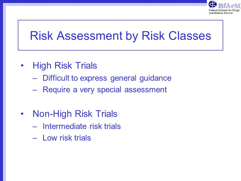 Federal Institute for Drugs and Medical Devices Risk Assessment by Risk Classes High Risk Trials –Difficult to express general guidance –Require a very special assessment Non-High Risk Trials –Intermediate risk trials –Low risk trials