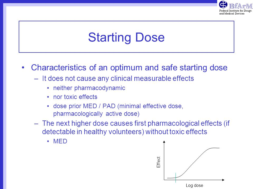 Federal Institute for Drugs and Medical Devices Starting Dose Characteristics of an optimum and safe starting dose –It does not cause any clinical measurable effects neither pharmacodynamic nor toxic effects dose prior MED / PAD (minimal effective dose, pharmacologically active dose) –The next higher dose causes first pharmacological effects (if detectable in healthy volunteers) without toxic effects MED Log dose Effect