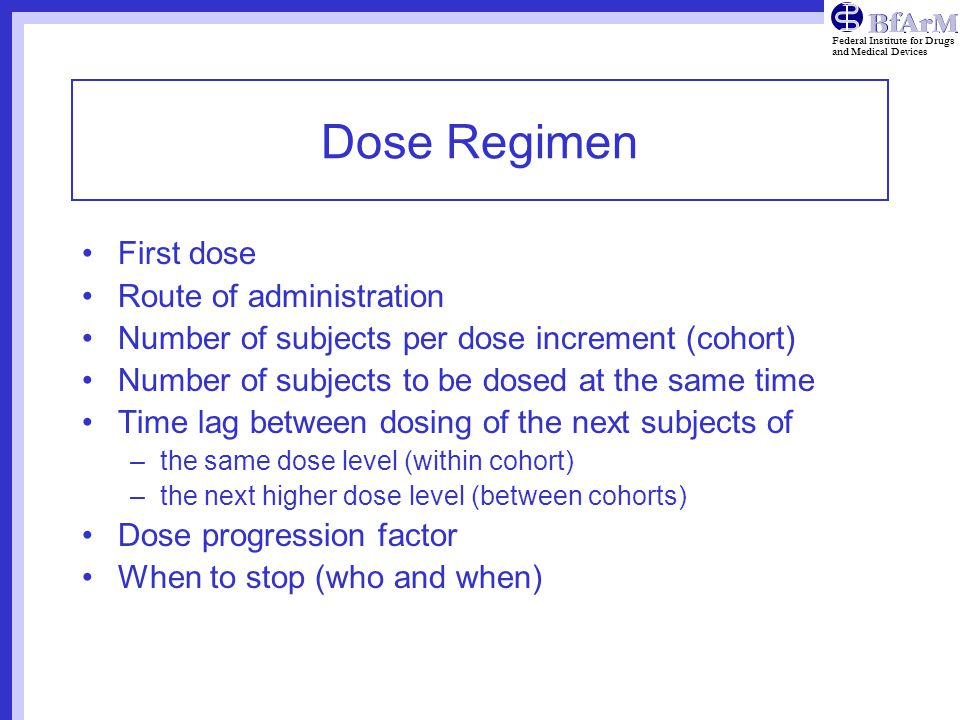 Federal Institute for Drugs and Medical Devices Dose Regimen First dose Route of administration Number of subjects per dose increment (cohort) Number of subjects to be dosed at the same time Time lag between dosing of the next subjects of –the same dose level (within cohort) –the next higher dose level (between cohorts) Dose progression factor When to stop (who and when)