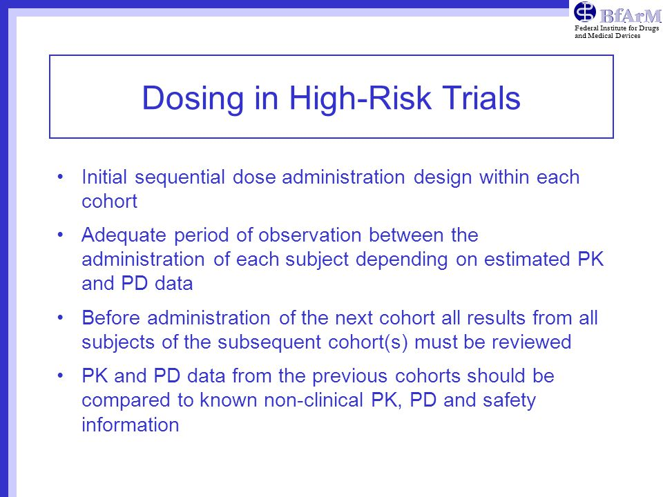 Federal Institute for Drugs and Medical Devices Dosing in High-Risk Trials Initial sequential dose administration design within each cohort Adequate period of observation between the administration of each subject depending on estimated PK and PD data Before administration of the next cohort all results from all subjects of the subsequent cohort(s) must be reviewed PK and PD data from the previous cohorts should be compared to known non-clinical PK, PD and safety information