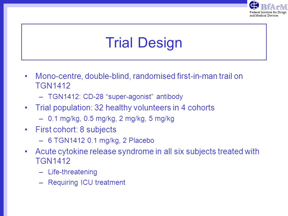 Federal Institute for Drugs and Medical Devices Trial Design Mono-centre, double-blind, randomised first-in-man trail on TGN1412 –TGN1412: CD-28 super-agonist antibody Trial population: 32 healthy volunteers in 4 cohorts –0.1 mg/kg, 0.5 mg/kg, 2 mg/kg, 5 mg/kg First cohort: 8 subjects –6 TGN1412 0.1 mg/kg, 2 Placebo Acute cytokine release syndrome in all six subjects treated with TGN1412 –Life-threatening –Requiring ICU treatment