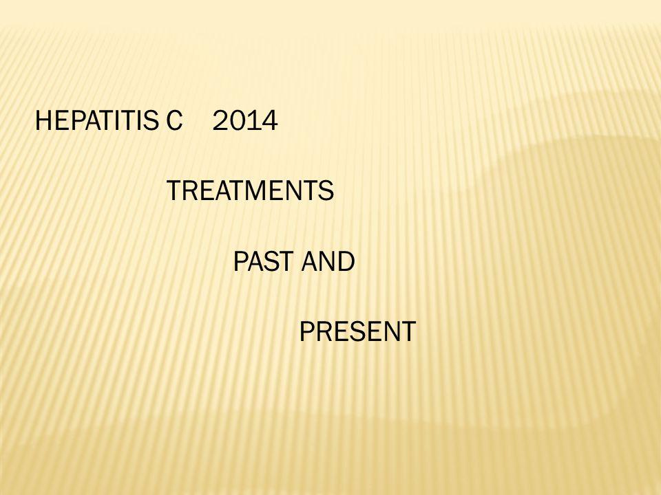 HEPATITIS C 2014 TREATMENTS PAST AND PRESENT