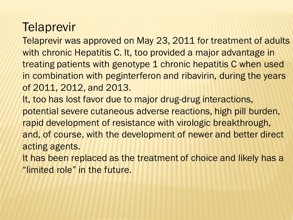 Telaprevir Telaprevir was approved on May 23, 2011 for treatment of adults with chronic Hepatitis C. It, too provided a major advantage in treating pa