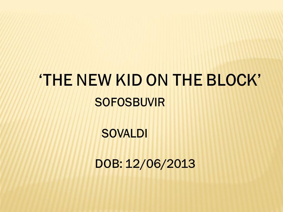 'THE NEW KID ON THE BLOCK' SOFOSBUVIR SOVALDI DOB: 12/06/2013