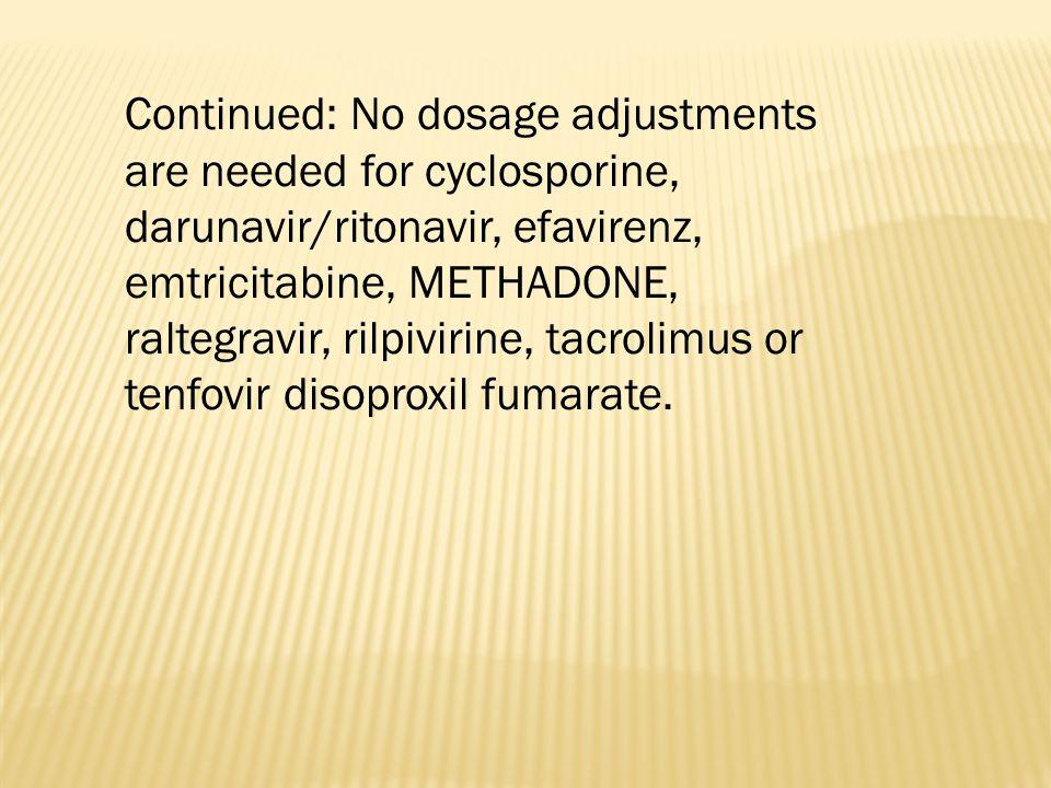 Continued: No dosage adjustments are needed for cyclosporine, darunavir/ritonavir, efavirenz, emtricitabine, METHADONE, raltegravir, rilpivirine, tacr