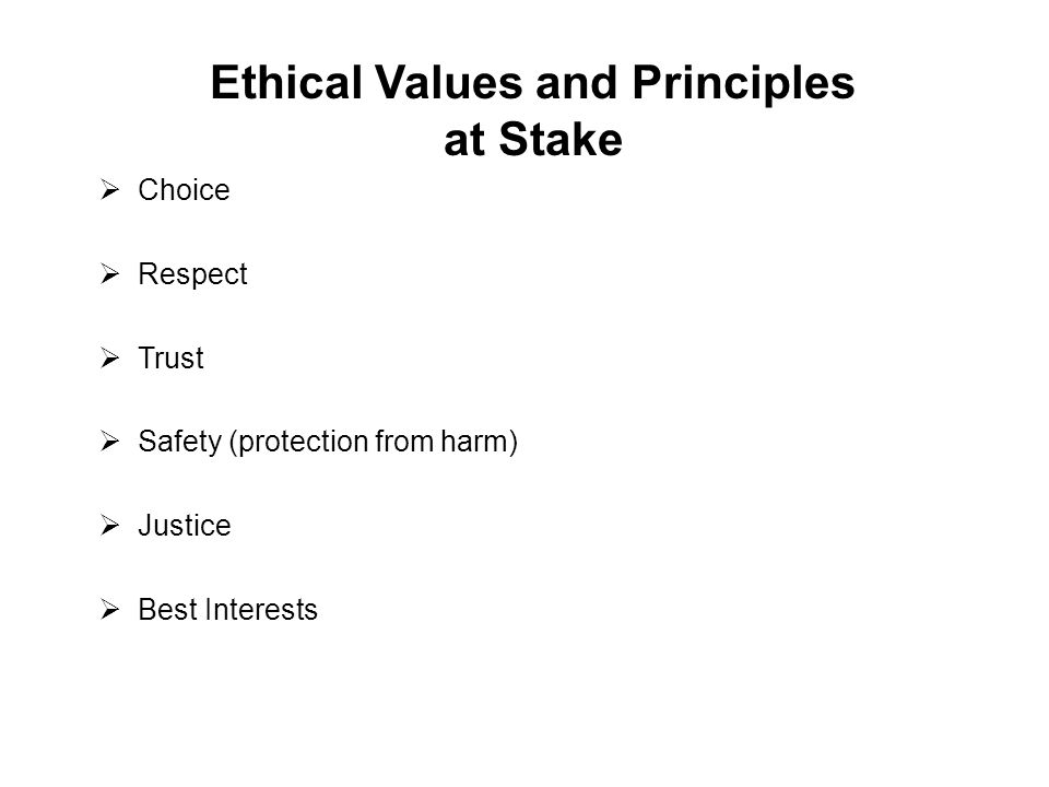 Ethical Values and Principles at Stake  Choice  Respect  Trust  Safety (protection from harm)  Justice  Best Interests