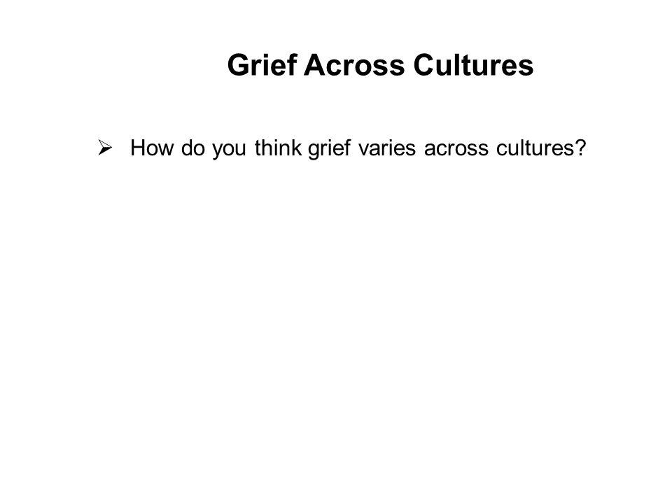Grief Across Cultures  How do you think grief varies across cultures 22