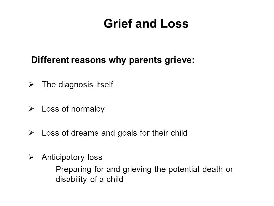 Grief and Loss Different reasons why parents grieve:  The diagnosis itself  Loss of normalcy  Loss of dreams and goals for their child  Anticipatory loss –Preparing for and grieving the potential death or disability of a child 23