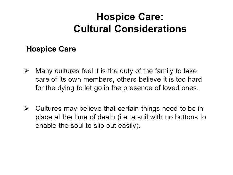 Hospice Care  Many cultures feel it is the duty of the family to take care of its own members, others believe it is too hard for the dying to let go in the presence of loved ones.