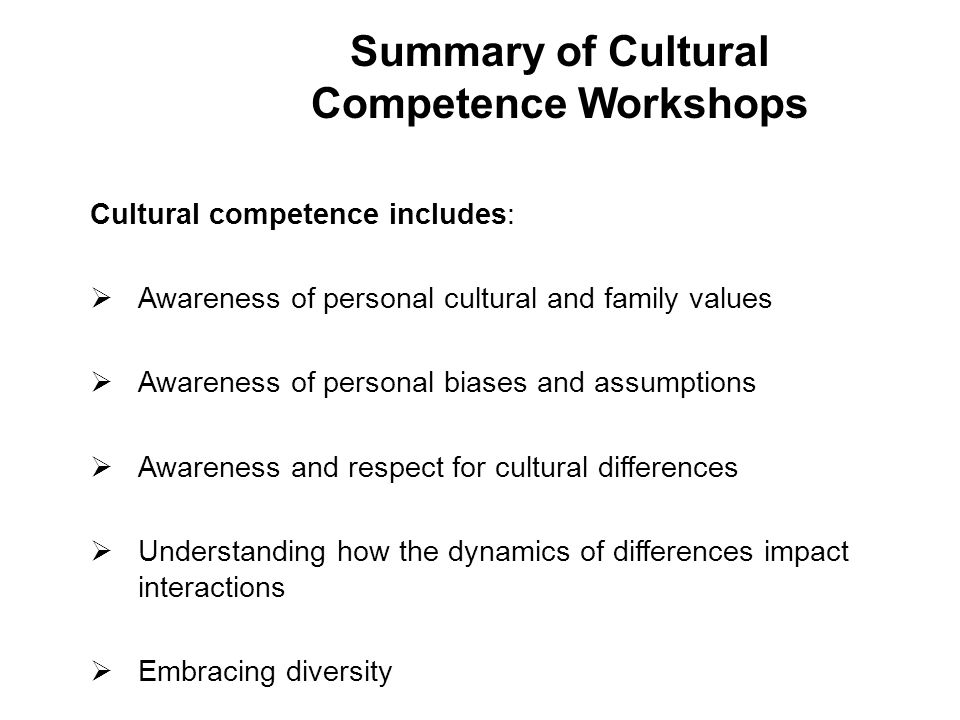 Cultural competence includes:  Awareness of personal cultural and family values  Awareness of personal biases and assumptions  Awareness and respect for cultural differences  Understanding how the dynamics of differences impact interactions  Embracing diversity 37 Summary of Cultural Competence Workshops