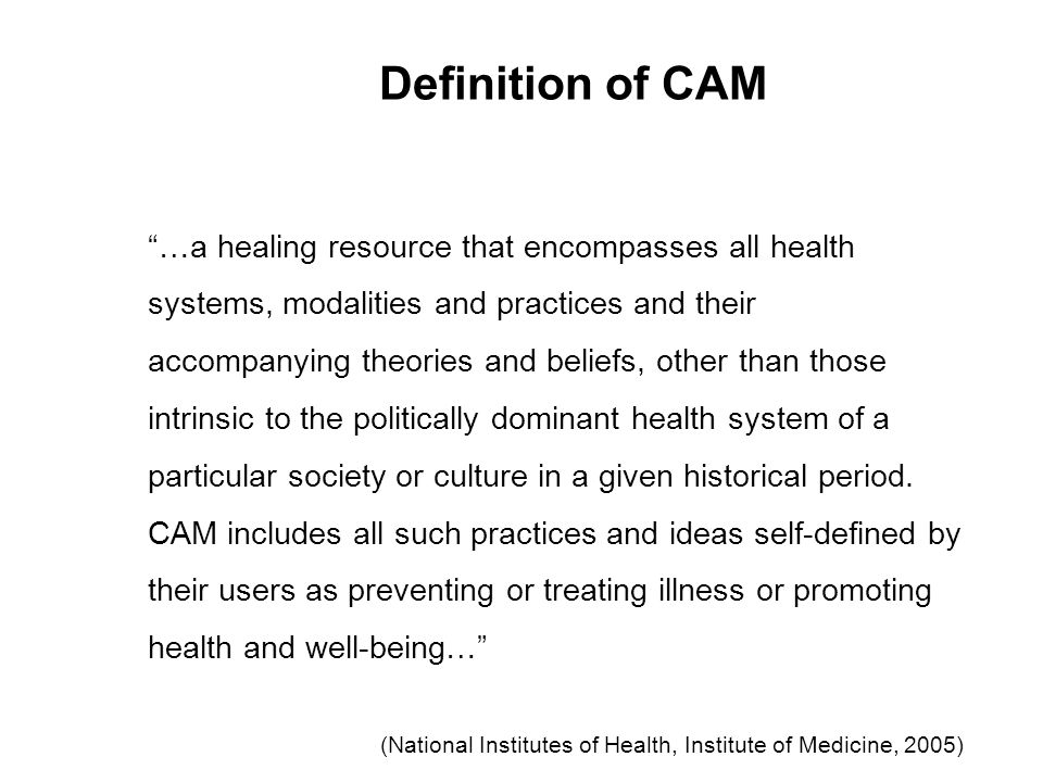 Definition of CAM …a healing resource that encompasses all health systems, modalities and practices and their accompanying theories and beliefs, other than those intrinsic to the politically dominant health system of a particular society or culture in a given historical period.