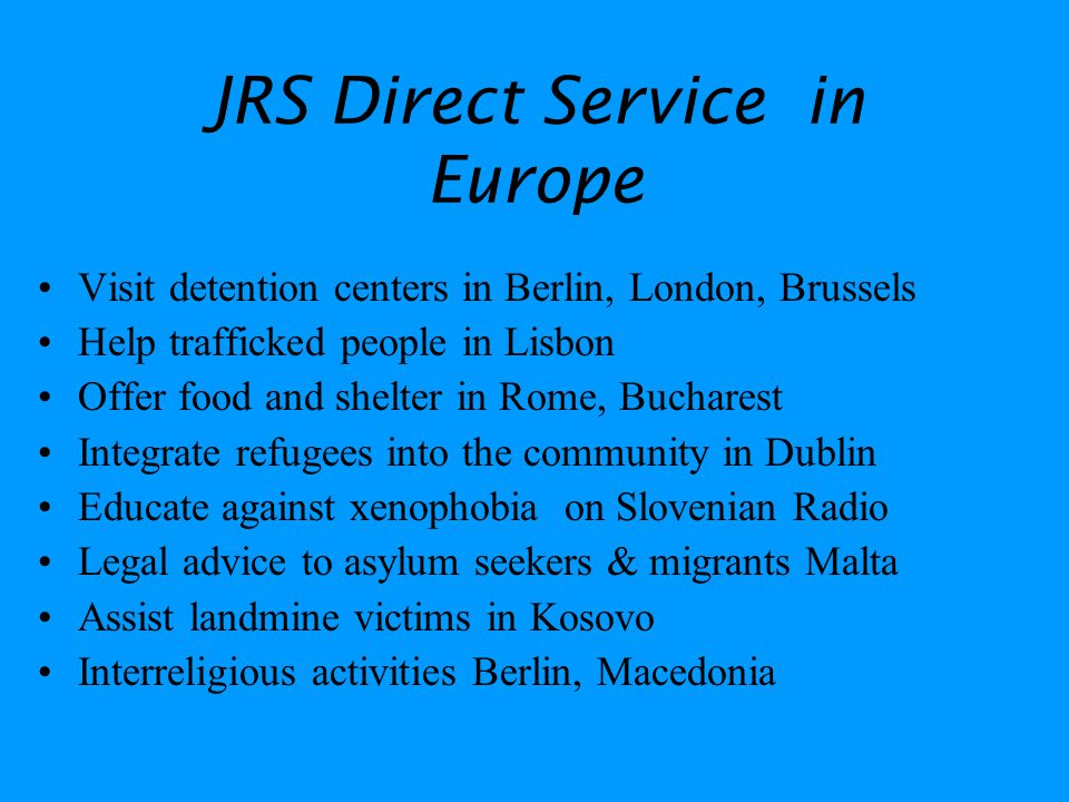 JRS Direct Service in Europe Visit detention centers in Berlin, London, Brussels Help trafficked people in Lisbon Offer food and shelter in Rome, Bucharest Integrate refugees into the community in Dublin Educate against xenophobia on Slovenian Radio Legal advice to asylum seekers & migrants Malta Assist landmine victims in Kosovo Interreligious activities Berlin, Macedonia