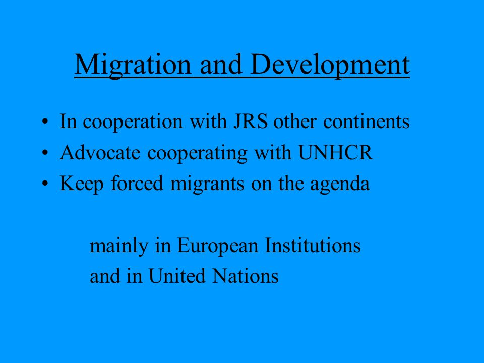 Migration and Development In cooperation with JRS other continents Advocate cooperating with UNHCR Keep forced migrants on the agenda mainly in European Institutions and in United Nations