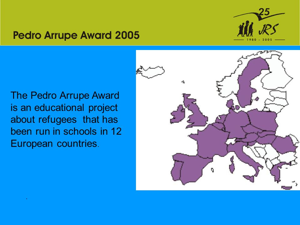 . The Pedro Arrupe Award is an educational project about refugees that has been run in schools in 12 European countries.