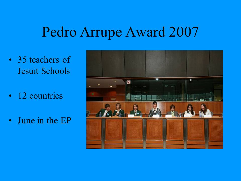 Pedro Arrupe Award 2007 35 teachers of Jesuit Schools 12 countries June in the EP
