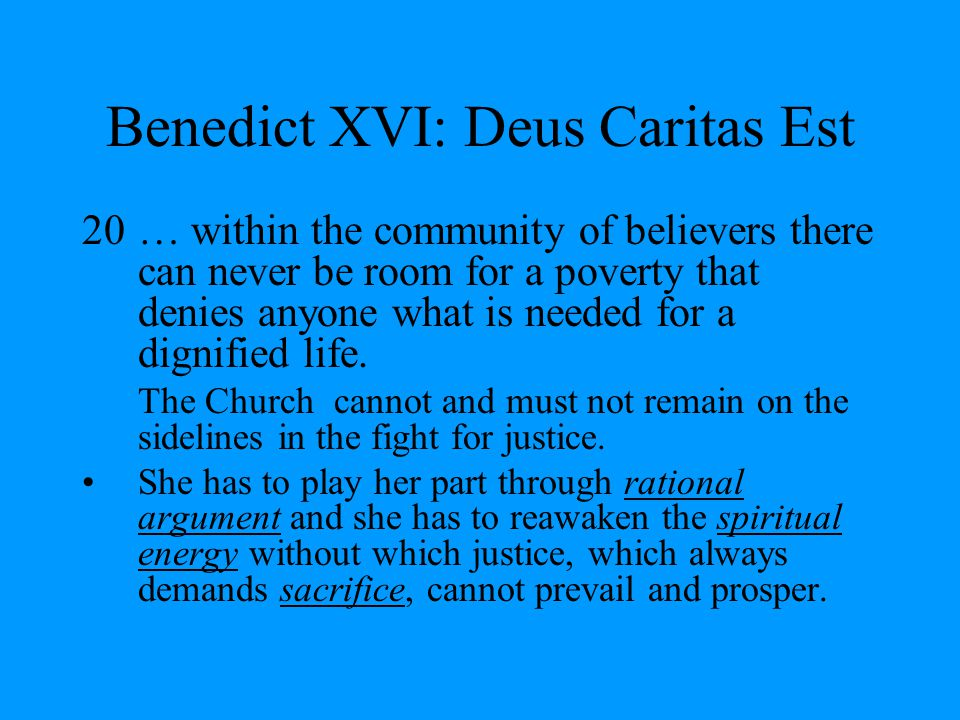 Benedict XVI: Deus Caritas Est 20… within the community of believers there can never be room for a poverty that denies anyone what is needed for a dignified life.