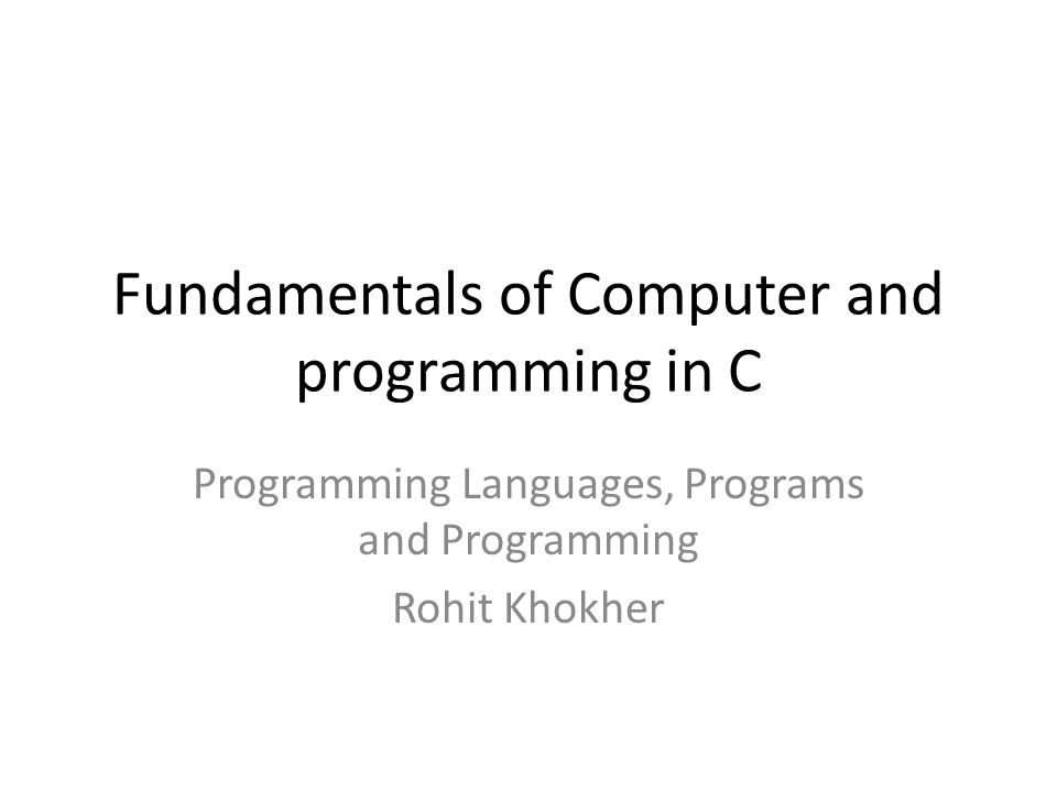 Fundamentals of Computer and programming in C Programming Languages, Programs and Programming Rohit Khokher