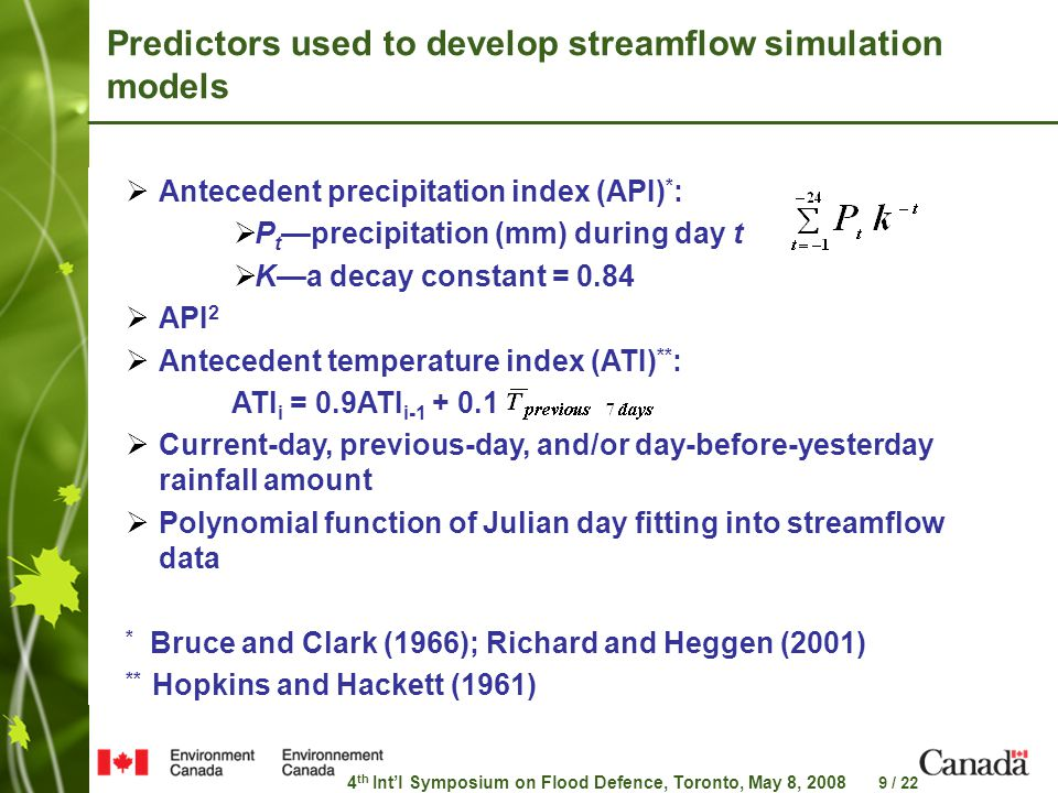 4 th Int'l Symposium on Flood Defence, Toronto, May 8, 2008 9 / 22 Predictors used to develop streamflow simulation models  Antecedent precipitation index (API) * :  P t —precipitation (mm) during day t  K—a decay constant = 0.84  API 2  Antecedent temperature index (ATI) ** : ATI i = 0.9ATI i-1 + 0.1  Current-day, previous-day, and/or day-before-yesterday rainfall amount  Polynomial function of Julian day fitting into streamflow data * Bruce and Clark (1966); Richard and Heggen (2001) ** Hopkins and Hackett (1961)