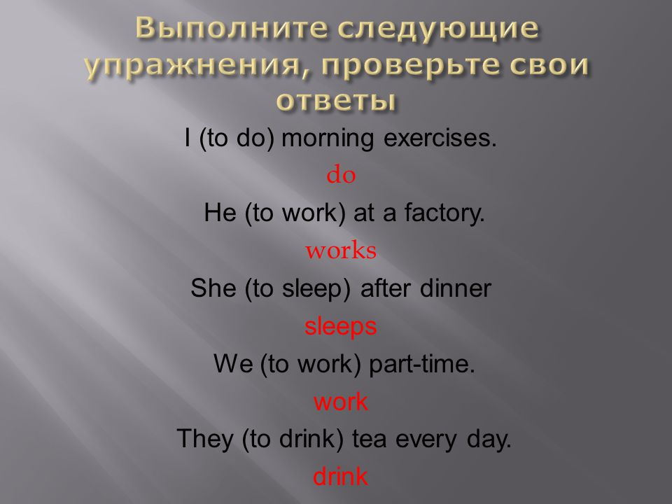 I (to do) morning exercises. do He (to work) at a factory. works She (to sleep) after dinner sleeps We (to work) part-time. work They (to drink) tea e