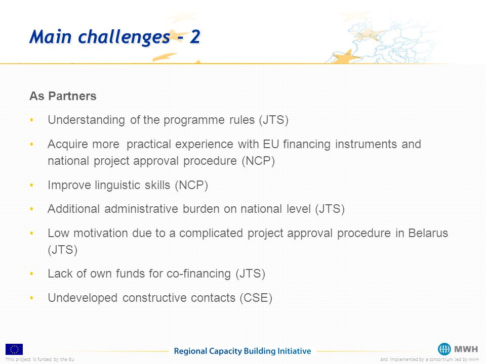 This project is funded by the EUAnd implemented by a consortium led by MWH Main challenges - 2 As Partners Understanding of the programme rules (JTS) Acquire more practical experience with EU financing instruments and national project approval procedure (NCP) Improve linguistic skills (NCP) Additional administrative burden on national level (JTS) Low motivation due to a complicated project approval procedure in Belarus (JTS) Lack of own funds for co-financing (JTS) Undeveloped constructive contacts (CSE)