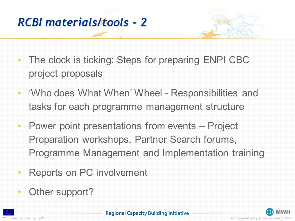 This project is funded by the EUAnd implemented by a consortium led by MWH RCBI materials/tools - 2 The clock is ticking: Steps for preparing ENPI CBC project proposals 'Who does What When' Wheel - Responsibilities and tasks for each programme management structure Power point presentations from events – Project Preparation workshops, Partner Search forums, Programme Management and Implementation training Reports on PC involvement Other support