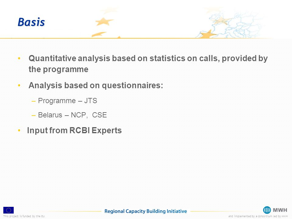 This project is funded by the EUAnd implemented by a consortium led by MWH Basis Quantitative analysis based on statistics on calls, provided by the programme Analysis based on questionnaires: – Programme – JTS – Belarus – NCP, CSE Input from RCBI Experts