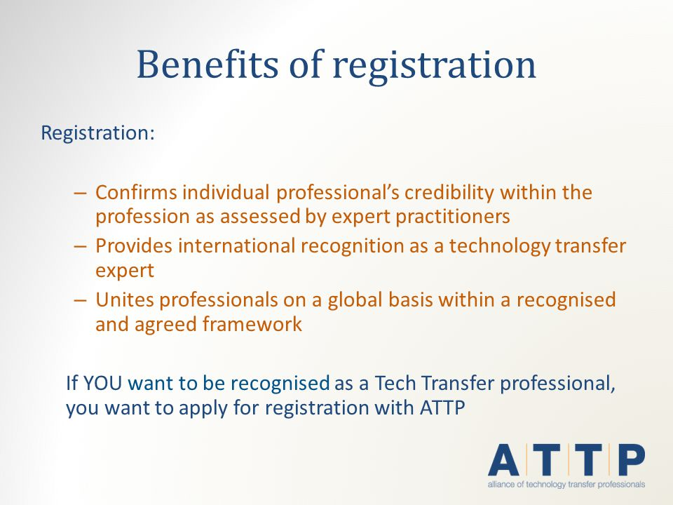 Benefits of registration Registration: – Confirms individual professional's credibility within the profession as assessed by expert practitioners – Provides international recognition as a technology transfer expert – Unites professionals on a global basis within a recognised and agreed framework If YOU want to be recognised as a Tech Transfer professional, you want to apply for registration with ATTP