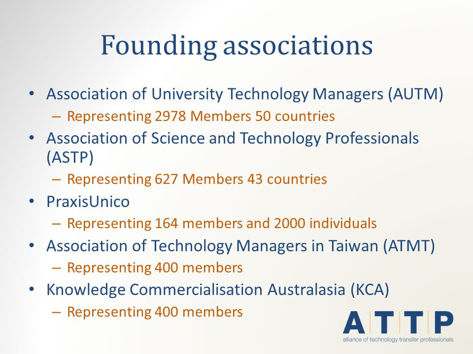 Founding associations Association of University Technology Managers (AUTM) – Representing 2978 Members 50 countries Association of Science and Technology Professionals (ASTP) – Representing 627 Members 43 countries PraxisUnico – Representing 164 members and 2000 individuals Association of Technology Managers in Taiwan (ATMT) – Representing 400 members Knowledge Commercialisation Australasia (KCA) – Representing 400 members