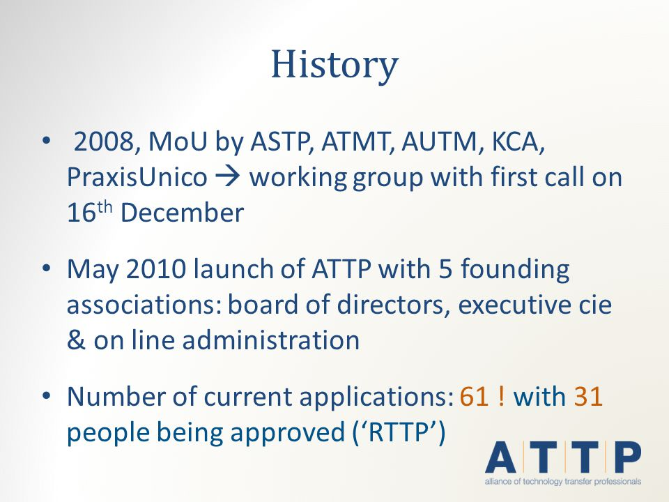History 2008, MoU by ASTP, ATMT, AUTM, KCA, PraxisUnico  working group with first call on 16 th December May 2010 launch of ATTP with 5 founding associations: board of directors, executive cie & on line administration Number of current applications: 61 .