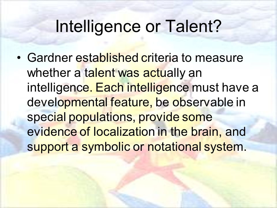 Intelligence or Talent? Gardner established criteria to measure whether a talent was actually an intelligence. Each intelligence must have a developme