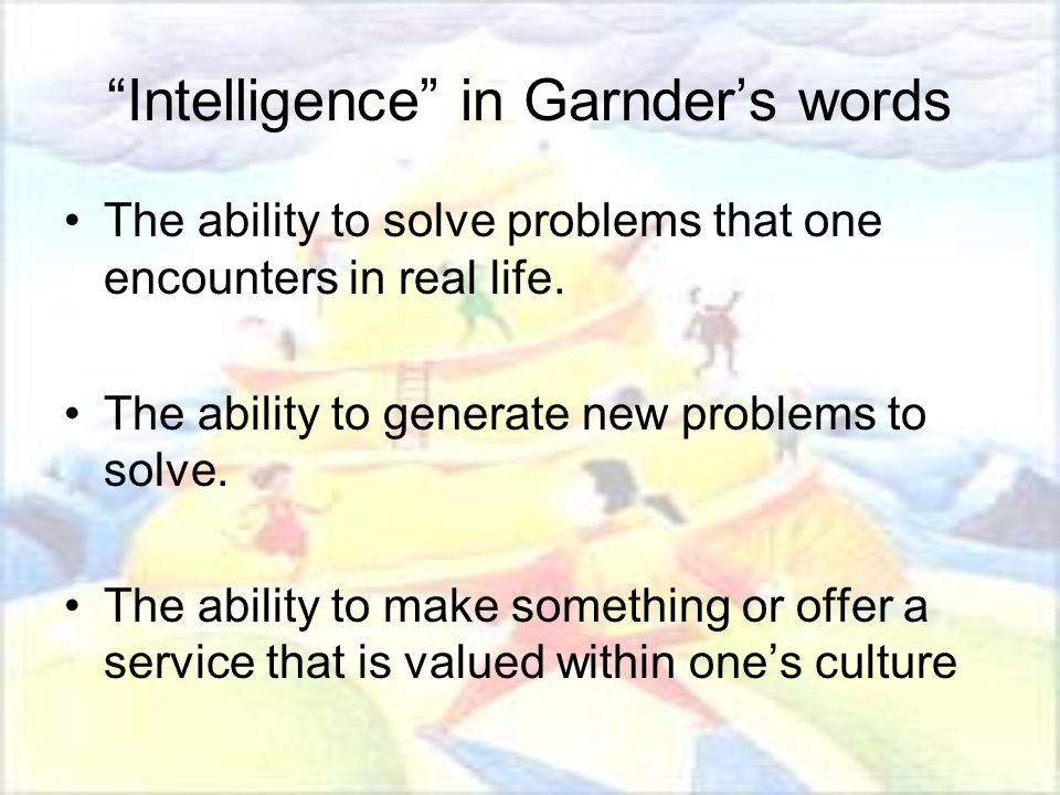 Intelligence in Garnder's words The ability to solve problems that one encounters in real life.