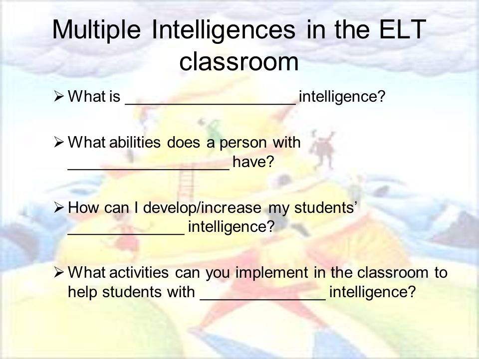 Multiple Intelligences in the ELT classroom  What is ___________________ intelligence?  What abilities does a person with __________________ have? 