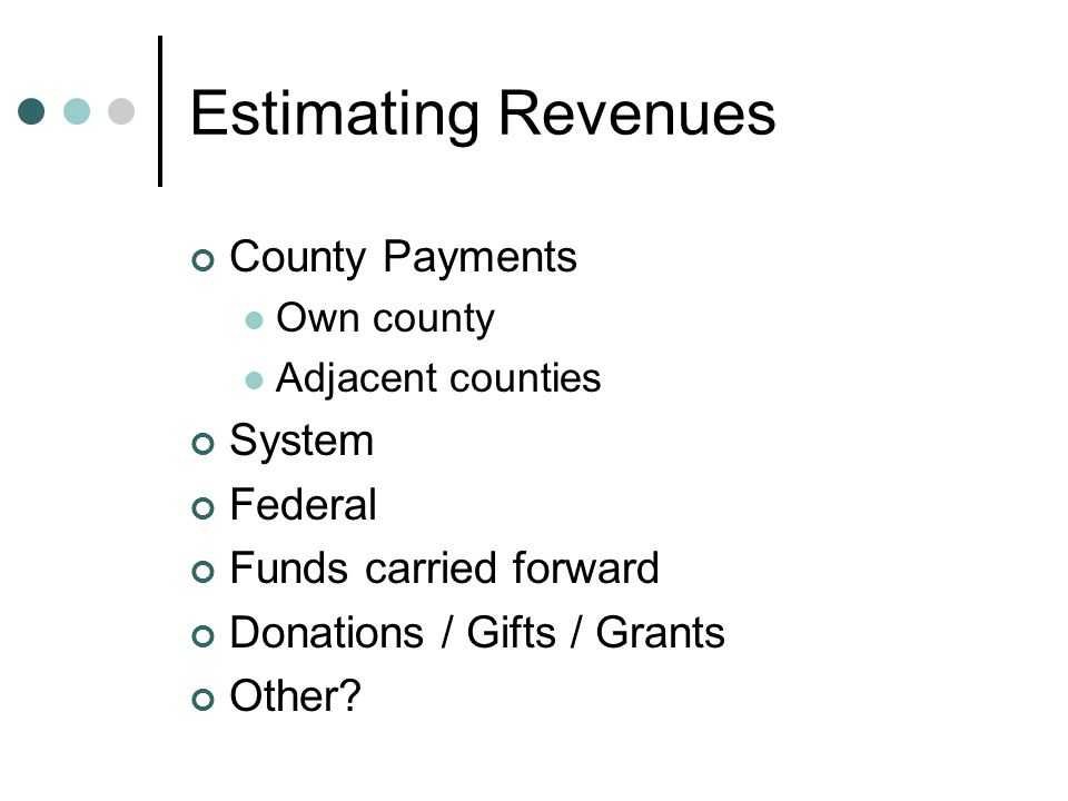 Estimating Revenues County Payments Own county Adjacent counties System Federal Funds carried forward Donations / Gifts / Grants Other
