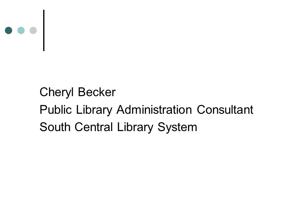Cheryl Becker Public Library Administration Consultant South Central Library System
